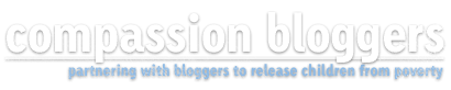 Compassion Bloggers - partnering with bloggers to release children from poverty